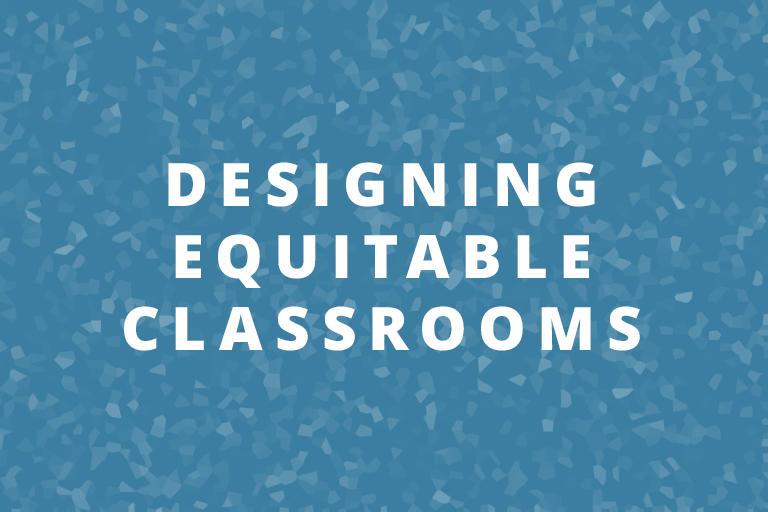 Designing Equitable Classrooms