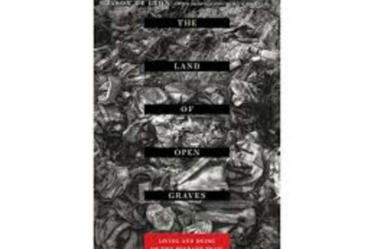 The Land of Open Graves: Living and Dying on the Migrant Train by Jason De Leon. Photographs by Michael Wells.