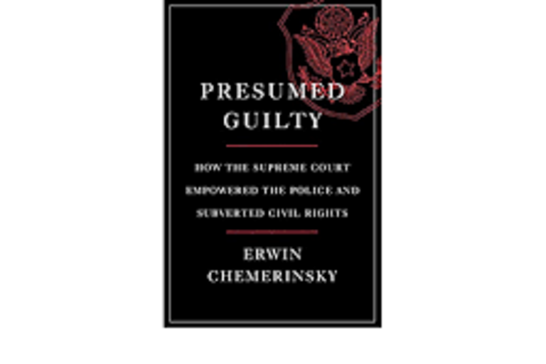 Presumed Guilty: How the Supreme Court Empowered the Police and Subverted Civil Rights by Erwin Chemerinsky