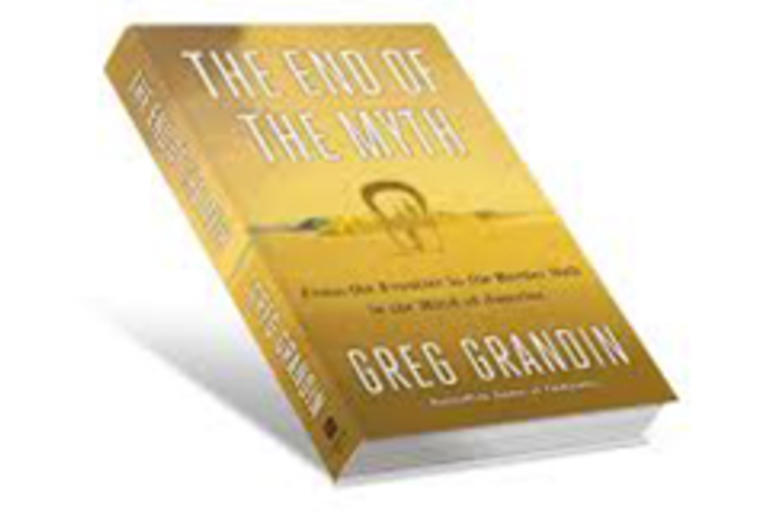 THE END OF THE MYTH From the Frontier to the Border Wall in the Mind of America by Greg Grandin