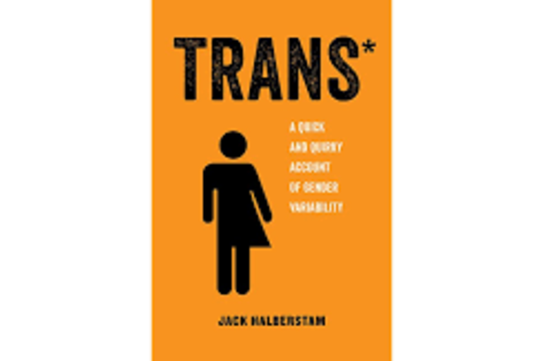Trans*  A Quick and Quirky Account of Gender Variability | By Jack Halberstam (Nonfiction)